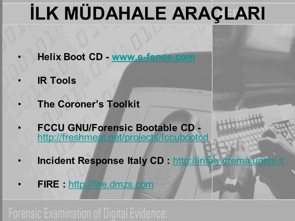 İLK MÜDAHALE ARAÇLARI Helix Boot CD - www.e-fence.comwww.e-fence.com IR Tools The Coroner's Toolkit FCCU GNU/Forensic Bootable CD - http://freshmeat.net/projects/fccubootcd http://freshmeat.net/projects/fccubootcd Incident Response Italy CD : http://iritaly.crema.unimi.ithttp://iritaly.crema.unimi.it FIRE : http://fire.dmzs.comhttp://fire.dmzs.com