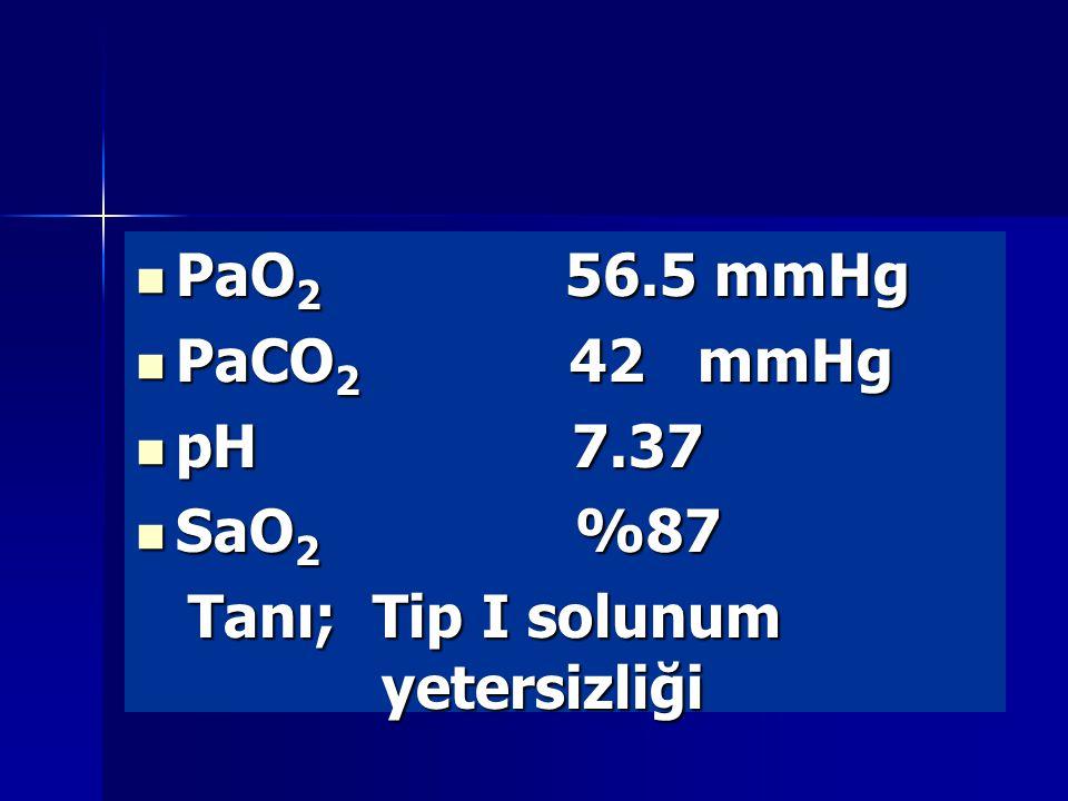 PaO 2 56.5 mmHg PaO 2 56.5 mmHg PaCO 2 42 mmHg PaCO 2 42 mmHg pH 7.37 pH 7.37 SaO 2 %87 SaO 2 %87 Tanı; Tip I solunum yetersizliği Tanı; Tip I solunum yetersizliği