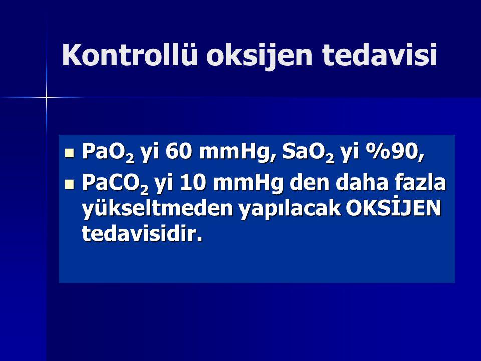 Kontrollü oksijen tedavisi PaO 2 yi 60 mmHg, SaO 2 yi %90, PaO 2 yi 60 mmHg, SaO 2 yi %90, PaCO 2 yi 10 mmHg den daha fazla yükseltmeden yapılacak OKSİJEN tedavisidir.