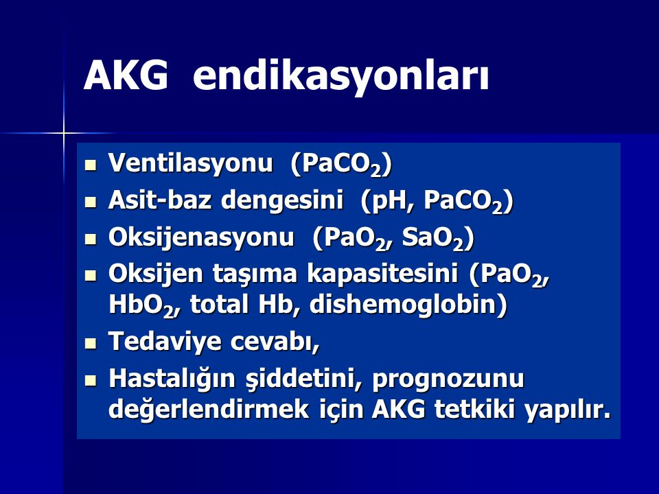 AKG endikasyonları Ventilasyonu (PaCO 2 ) Ventilasyonu (PaCO 2 ) Asit-baz dengesini (pH, PaCO 2 ) Asit-baz dengesini (pH, PaCO 2 ) Oksijenasyonu (PaO 2, SaO 2 ) Oksijenasyonu (PaO 2, SaO 2 ) Oksijen taşıma kapasitesini (PaO 2, HbO 2, total Hb, dishemoglobin) Oksijen taşıma kapasitesini (PaO 2, HbO 2, total Hb, dishemoglobin) Tedaviye cevabı, Tedaviye cevabı, Hastalığın şiddetini, prognozunu değerlendirmek için AKG tetkiki yapılır.