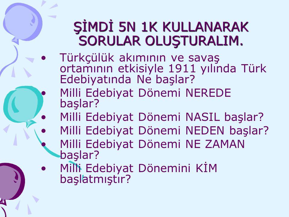 ŞİMDİ 5N 1K KULLANARAK SORULAR OLUŞTURALIM. Türkçülük akımının ve savaş ortamının etkisiyle 1911 yılında Türk Edebiyatında Ne başlar? Milli Edebiyat D