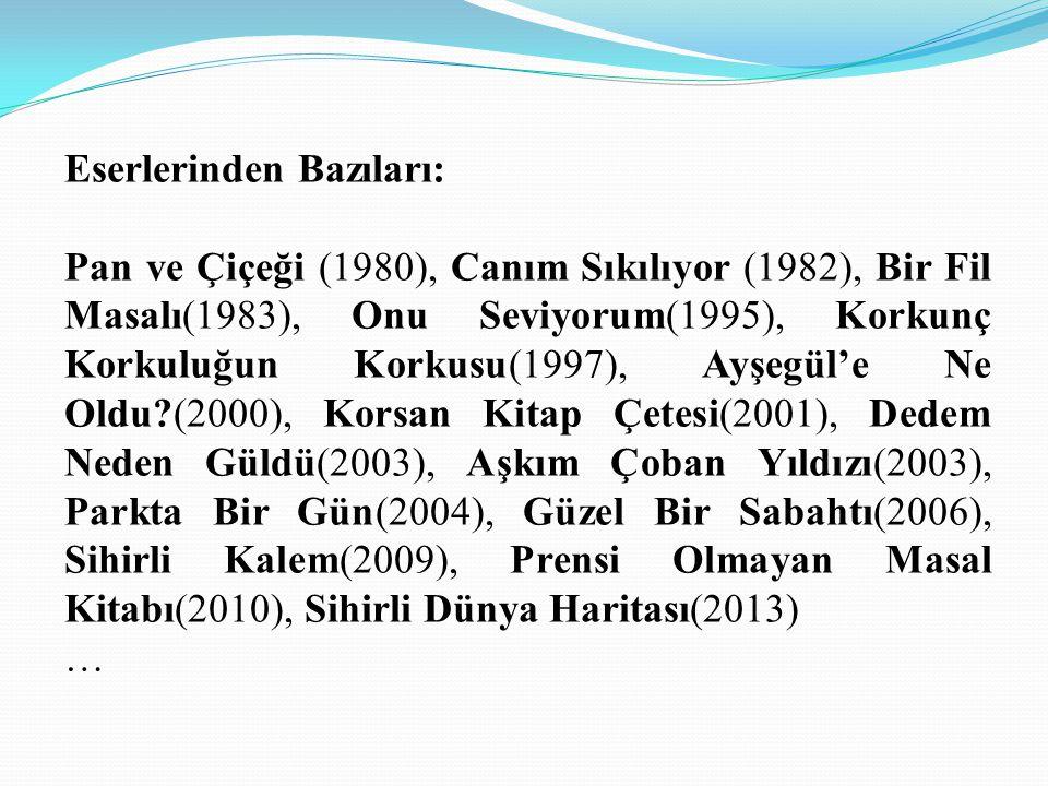 Eserlerinden Bazıları: Pan ve Çiçeği (1980), Canım Sıkılıyor (1982), Bir Fil Masalı(1983), Onu Seviyorum(1995), Korkunç Korkuluğun Korkusu(1997), Ayşegül'e Ne Oldu (2000), Korsan Kitap Çetesi(2001), Dedem Neden Güldü(2003), Aşkım Çoban Yıldızı(2003), Parkta Bir Gün(2004), Güzel Bir Sabahtı(2006), Sihirli Kalem(2009), Prensi Olmayan Masal Kitabı(2010), Sihirli Dünya Haritası(2013) …