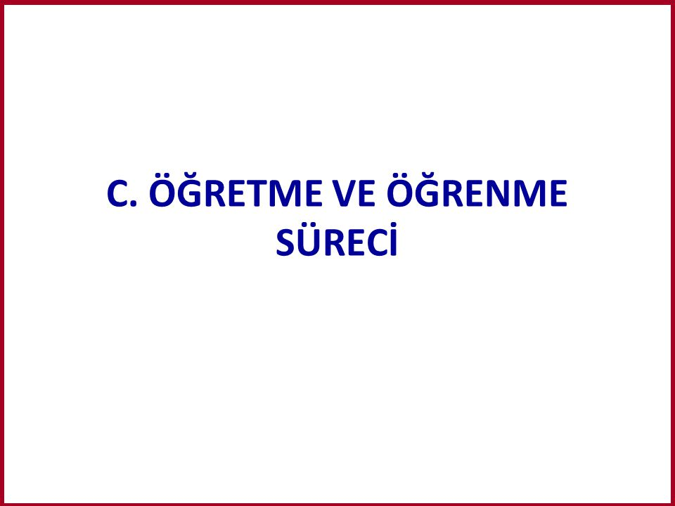 C. ÖĞRETME VE ÖĞRENME SÜRECİ