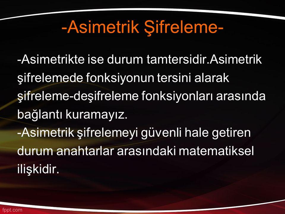 -Asimetrik Şifreleme- -Asimetrikte ise durum tamtersidir.Asimetrik şifrelemede fonksiyonun tersini alarak şifreleme-deşifreleme fonksiyonları arasında bağlantı kuramayız.