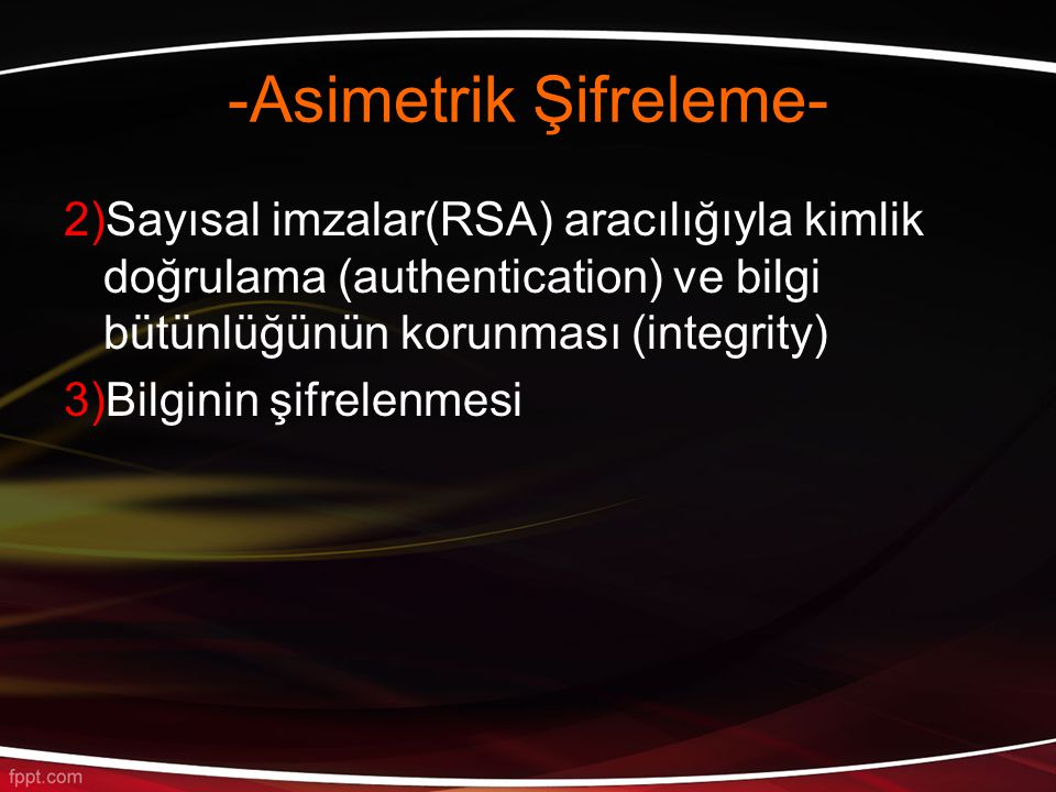 -Asimetrik Şifreleme- 2)Sayısal imzalar(RSA) aracılığıyla kimlik doğrulama (authentication) ve bilgi bütünlüğünün korunması (integrity) 3)Bilginin şifrelenmesi