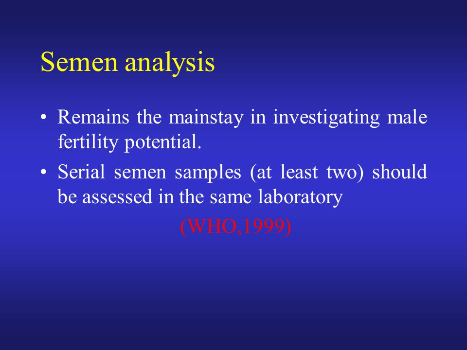 Semen analysis Remains the mainstay in investigating male fertility potential. Serial semen samples (at least two) should be assessed in the same labo