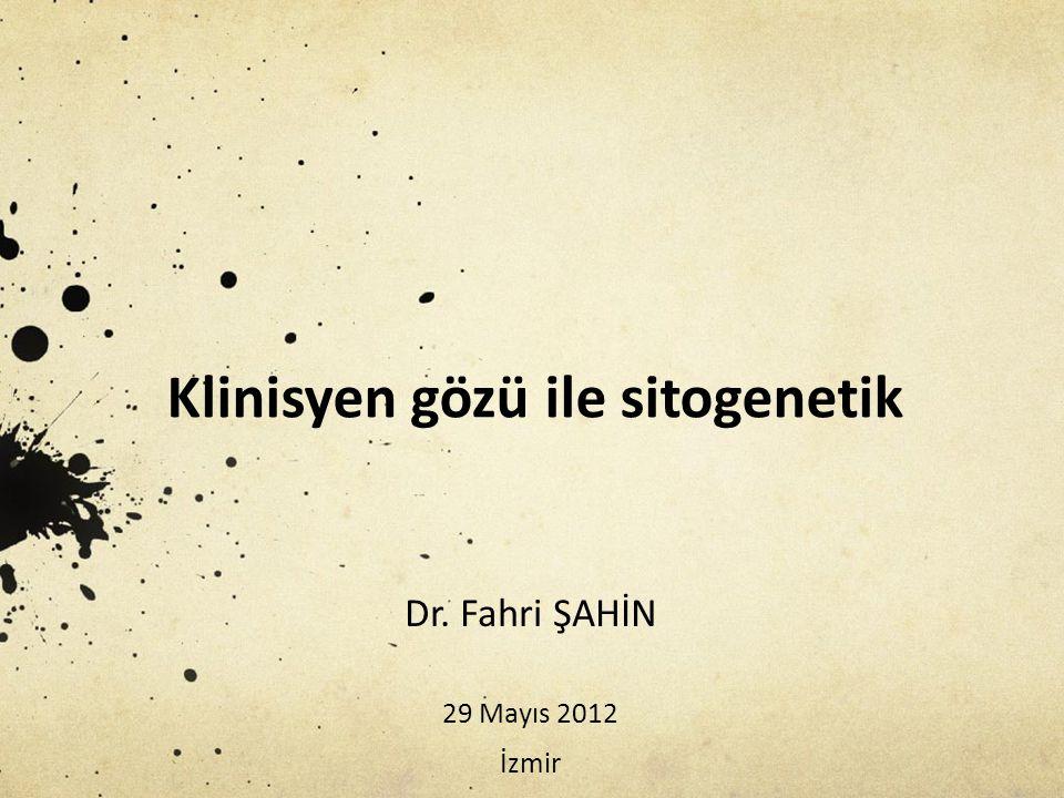 Klinisyen gözü ile sitogenetik Dr. Fahri ŞAHİN 29 Mayıs 2012 İzmir