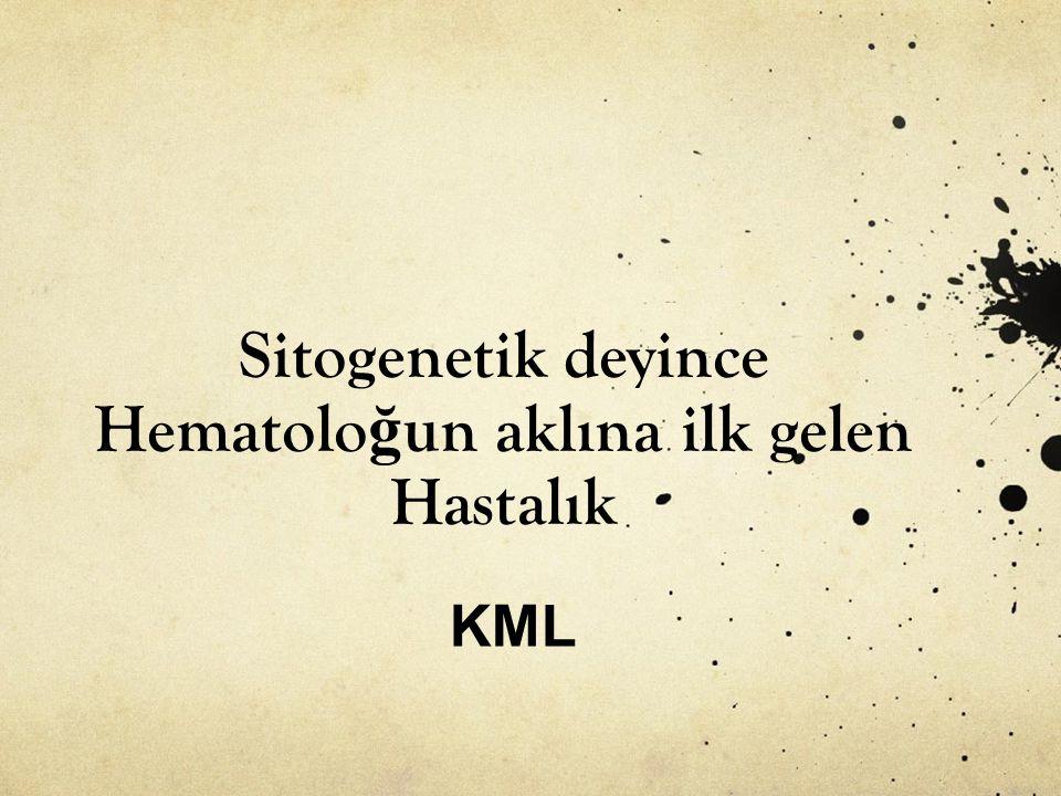 Sitogenetik deyince Hematolo ğ un aklına ilk gelen Hastalık KML