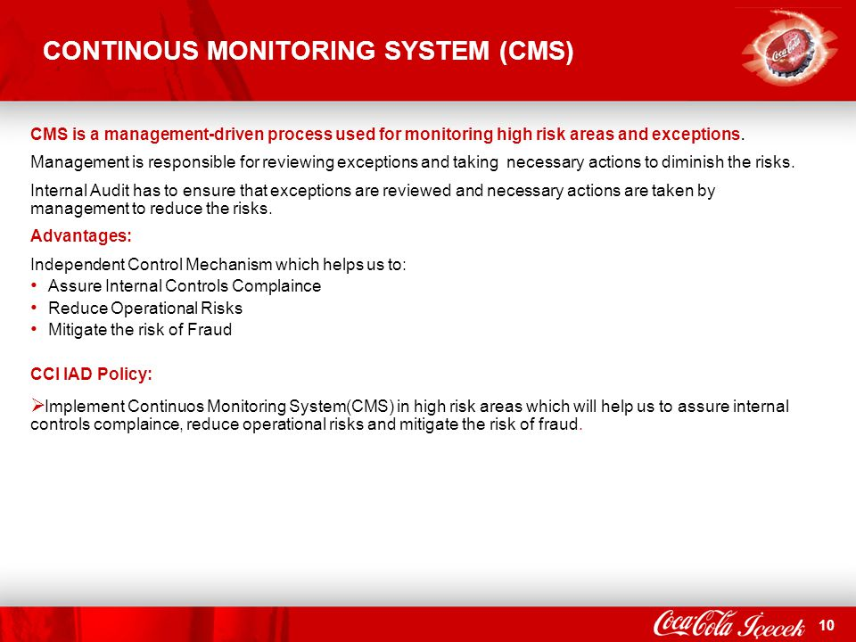 10 CONTINOUS MONITORING SYSTEM (CMS) CMS is a management-driven process used for monitoring high risk areas and exceptions. Management is responsible
