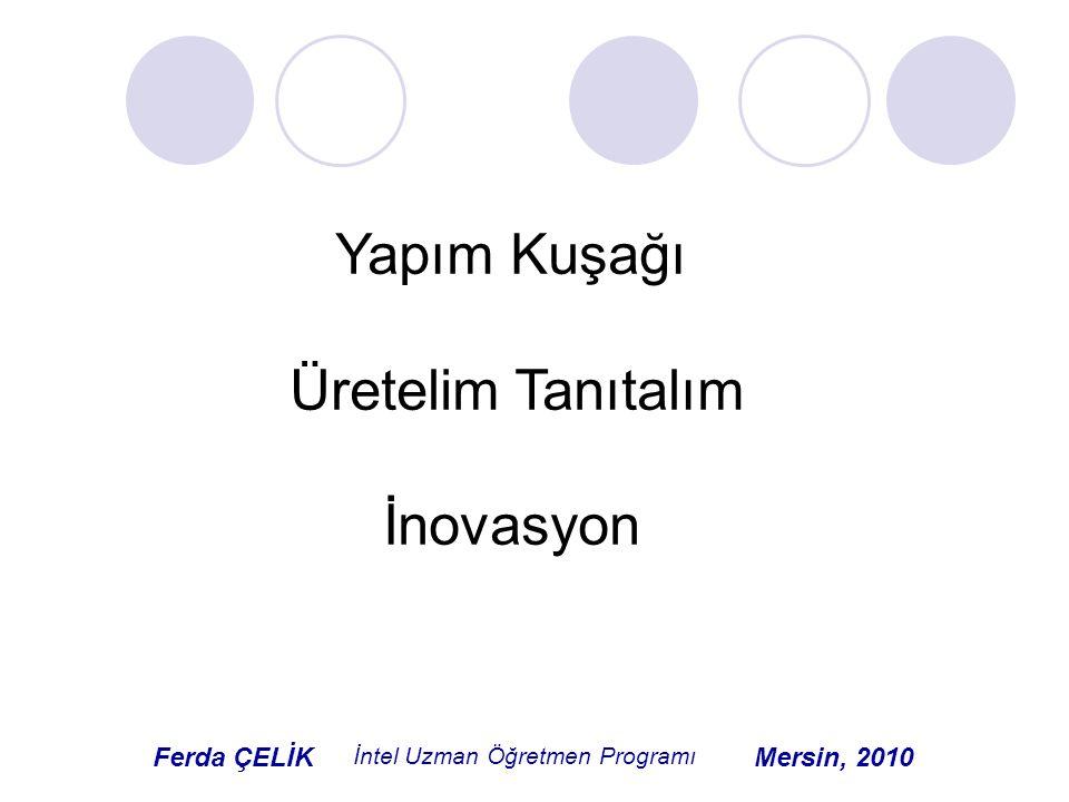 Yapım Kuşağı Üretelim Tanıtalım İnovasyon Ferda ÇELİK İntel Uzman Öğretmen Programı Mersin, 2010