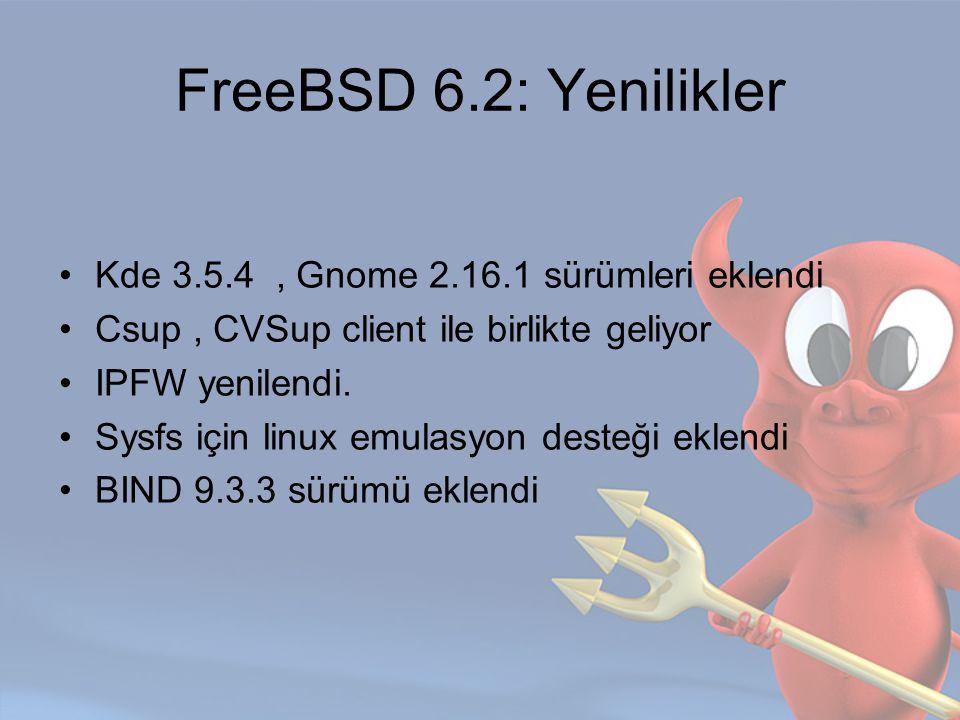 FreeBSD 6.2: Yenilikler Kde 3.5.4, Gnome 2.16.1 sürümleri eklendi Csup, CVSup client ile birlikte geliyor IPFW yenilendi. Sysfs için linux emulasyon d