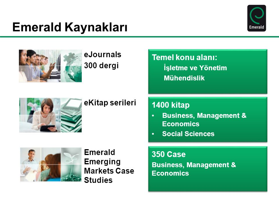 Emerald Kaynakları Emerald Emerging Markets Case Studies eKitap serileri eJournals 300 dergi 1400 kitap Business, Management & Economics Social Sciences 1400 kitap Business, Management & Economics Social Sciences Temel konu alanı: İşletme ve Yönetim Mühendislik Temel konu alanı: İşletme ve Yönetim Mühendislik 350 Case Business, Management & Economics 350 Case Business, Management & Economics