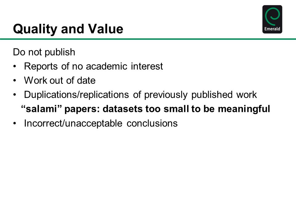 Quality and Value Do not publish Reports of no academic interest Work out of date Duplications/replications of previously published work salami papers: datasets too small to be meaningful Incorrect/unacceptable conclusions