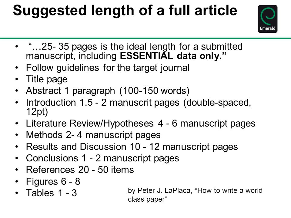 Suggested length of a full article …25- 35 pages is the ideal length for a submitted manuscript, including ESSENTIAL data only. Follow guidelines for the target journal Title page Abstract 1 paragraph (100-150 words) Introduction 1.5 - 2 manuscrit pages (double-spaced, 12pt) Literature Review/Hypotheses 4 - 6 manuscript pages Methods 2- 4 manuscript pages Results and Discussion 10 - 12 manuscript pages Conclusions 1 - 2 manuscript pages References 20 - 50 items Figures 6 - 8 Tables 1 - 3 by Peter J.