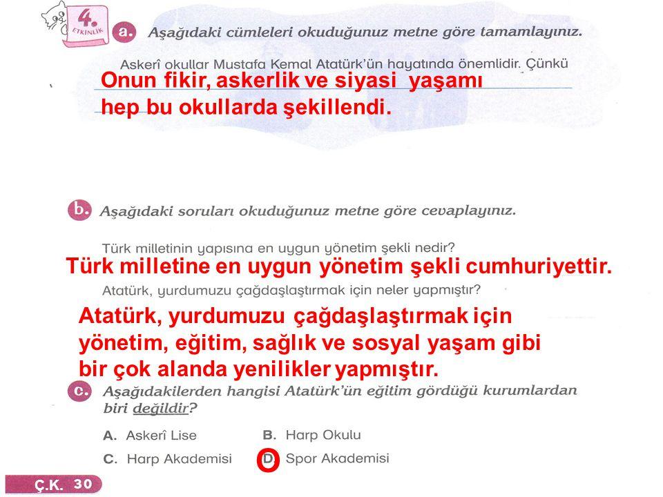 Ç.K. Onun fikir, askerlik ve siyasi yaşamı hep bu okullarda şekillendi. Türk milletine en uygun yönetim şekli cumhuriyettir. Atatürk, yurdumuzu çağdaş