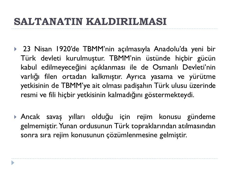 SALTANATIN KALDIRILMASI  23 Nisan 1920'de TBMM'nin açılmasıyla Anadolu'da yeni bir Türk devleti kurulmuştur. TBMM'nin üstünde hiçbir gücün kabul edil