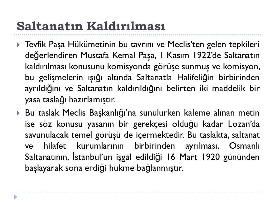 Saltanatın Kaldırılması  Tevfik Paşa Hükümetinin bu tavrını ve Meclis'ten gelen tepkileri de ğ erlendiren Mustafa Kemal Paşa, 1 Kasım 1922'de Saltana