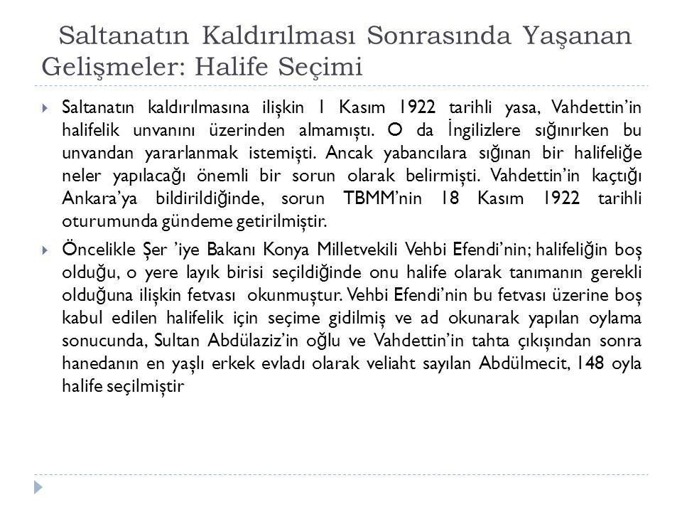 Saltanatın Kaldırılması Sonrasında Yaşanan Gelişmeler: Halife Seçimi  Saltanatın kaldırılmasına ilişkin 1 Kasım 1922 tarihli yasa, Vahdettin'in halif