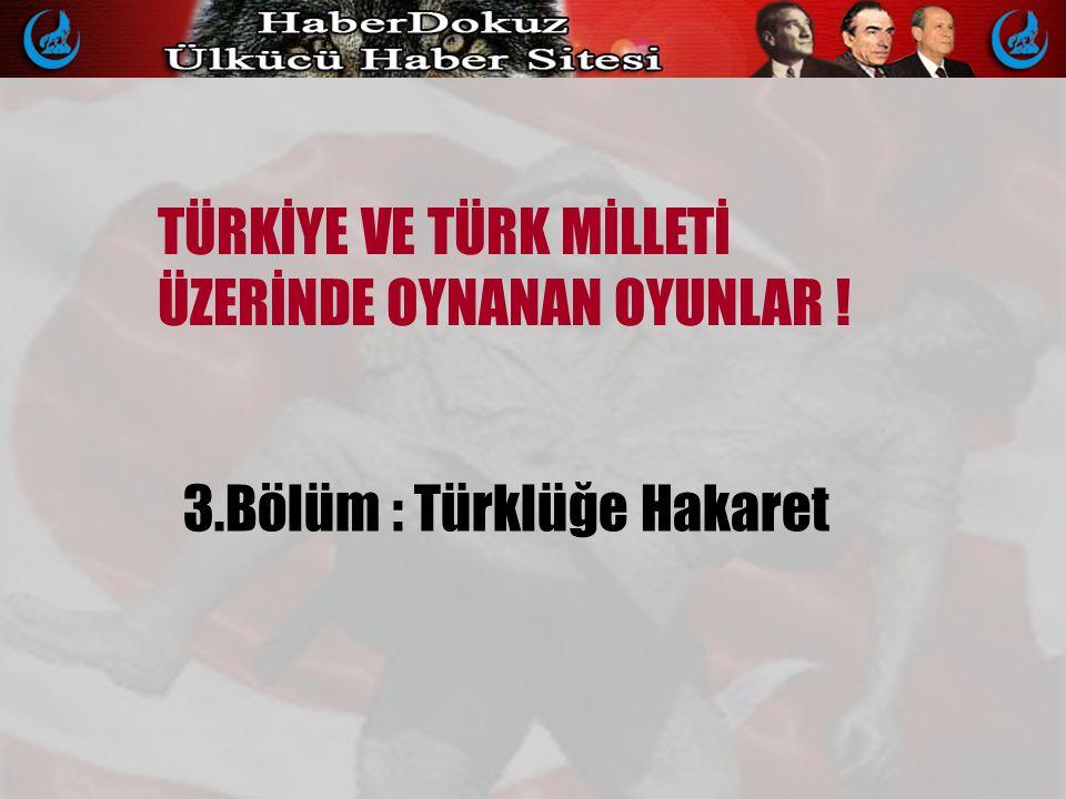 TÜRKİYE VE TÜRK MİLLETİ ÜZERİNDE OYNANAN OYUNLAR ! 3.Bölüm : Türklüğe Hakaret