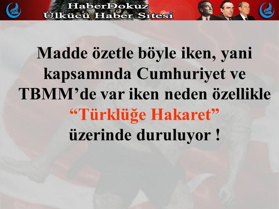 Madde özetle böyle iken, yani kapsamında Cumhuriyet ve TBMM'de var iken neden özellikle Türklüğe Hakaret üzerinde duruluyor !