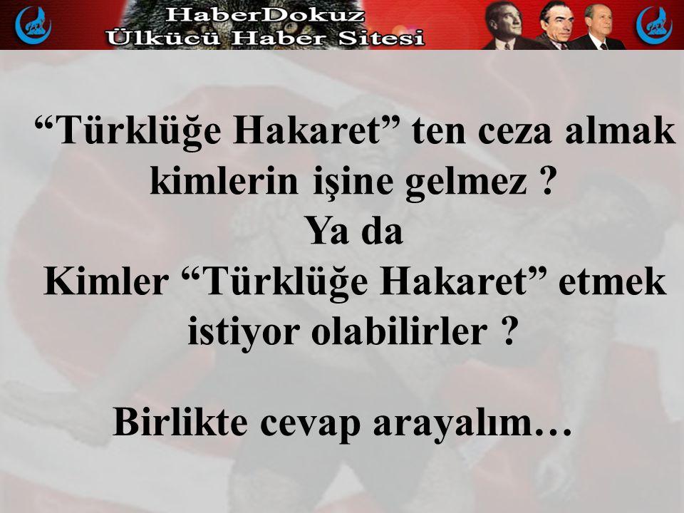 Türklüğe Hakaret ten ceza almak kimlerin işine gelmez .