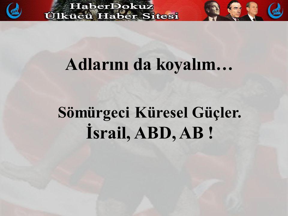 Adlarını da koyalım… Sömürgeci Küresel Güçler. İsrail, ABD, AB !