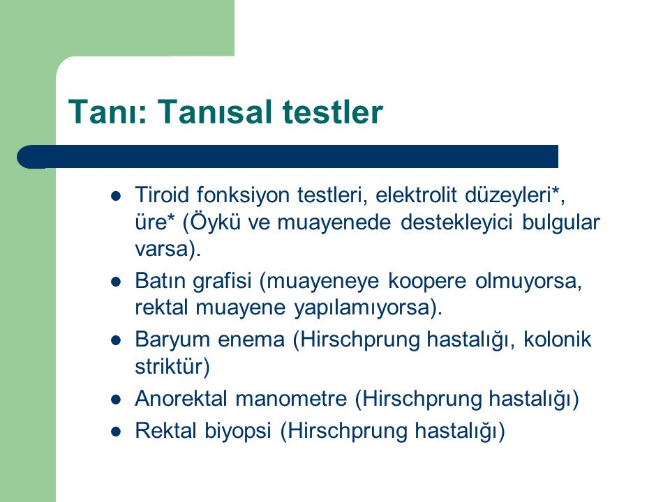 Tanı: Tanısal testler Tiroid fonksiyon testleri, elektrolit düzeyleri*, üre* (Öykü ve muayenede destekleyici bulgular varsa). Batın grafisi (muayeneye
