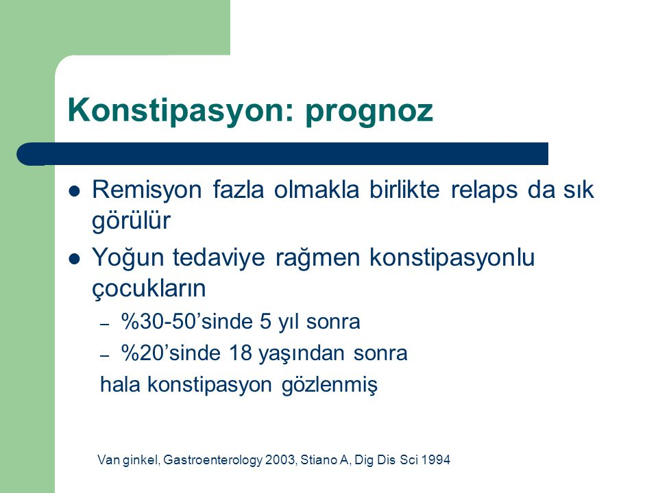 Konstipasyon: prognoz Remisyon fazla olmakla birlikte relaps da sık görülür Yoğun tedaviye rağmen konstipasyonlu çocukların – %30-50'sinde 5 yıl sonra