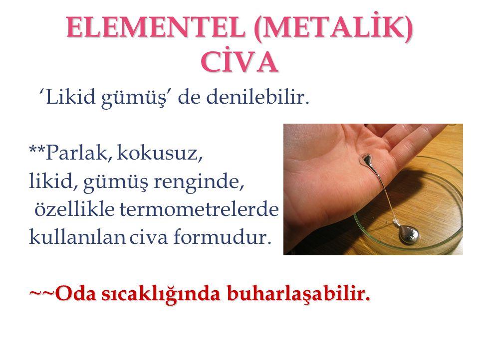 ELEMENTEL (METALİK) CİVA 'Likid gümüş' de denilebilir. **Parlak, kokusuz, likid, gümüş renginde, özellikle termometrelerde kullanılan civa formudur. ~