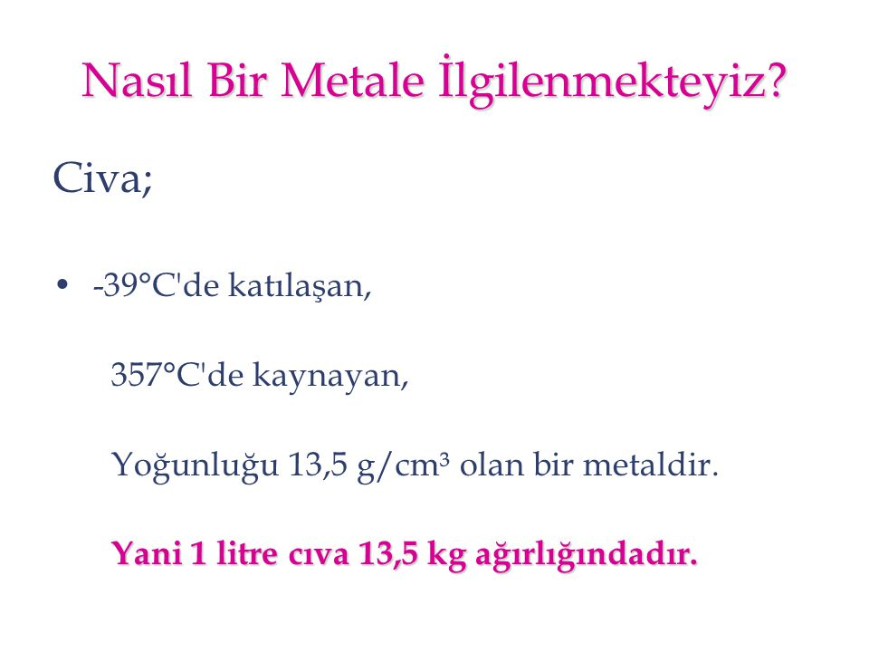Nasıl Bir Metale İlgilenmekteyiz? Civa; -39°C'de katılaşan, 357°C'de kaynayan, Yoğunluğu 13,5 g/cm³ olan bir metaldir. Yani 1 litre cıva 13,5 kg ağırl