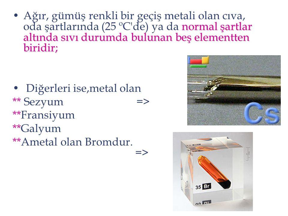 normal şartlar altında sıvı durumda bulunan beş elementten biridir;Ağır, gümüş renkli bir geçiş metali olan cıva, oda şartlarında (25 ºC'de) ya da nor