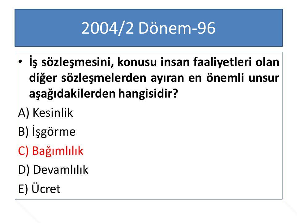 2004/2 Dönem-96 İş sözleşmesini, konusu insan faaliyetleri olan diğer sözleşmelerden ayıran en önemli unsur aşağıdakilerden hangisidir? A) Kesinlik B)