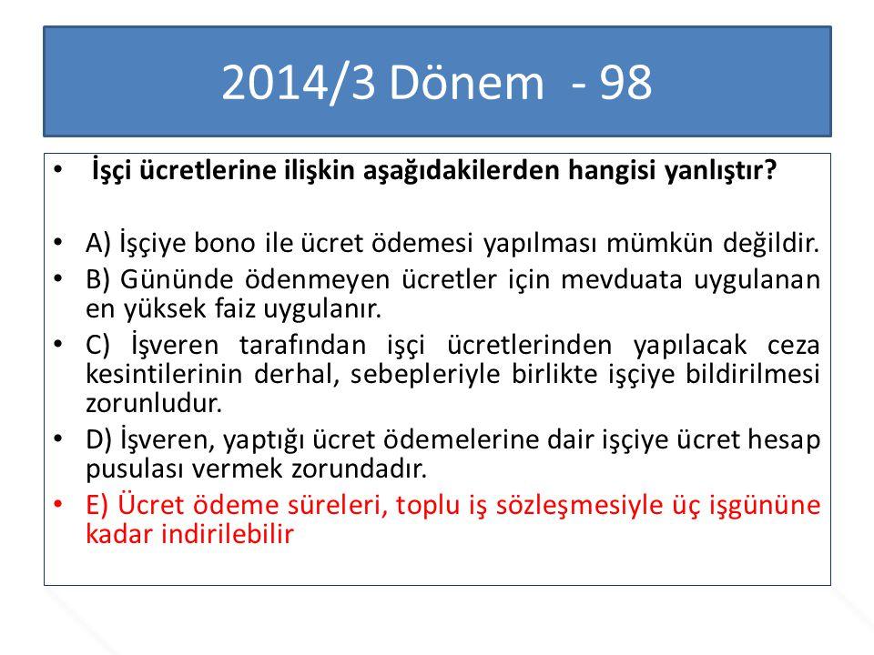 2014/3 Dönem - 98 İşçi ücretlerine ilişkin aşağıdakilerden hangisi yanlıştır? A) İşçiye bono ile ücret ödemesi yapılması mümkün değildir. B) Gününde ö