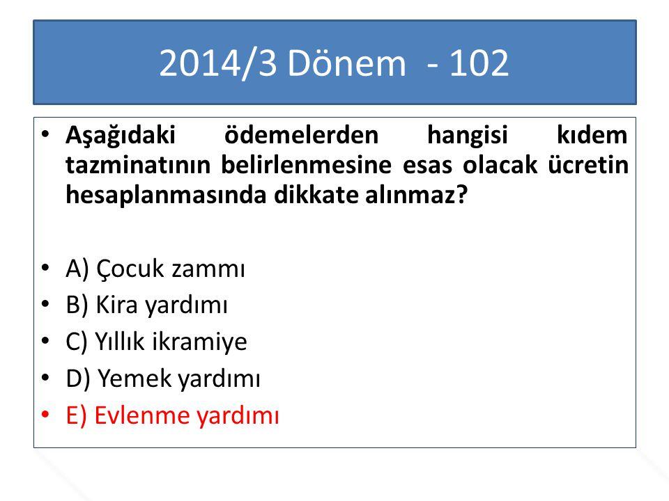 2014/3 Dönem - 102 Aşağıdaki ödemelerden hangisi kıdem tazminatının belirlenmesine esas olacak ücretin hesaplanmasında dikkate alınmaz? A) Çocuk zammı