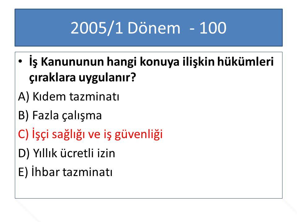 2005/1 Dönem - 100 İş Kanununun hangi konuya ilişkin hükümleri çıraklara uygulanır? A) Kıdem tazminatı B) Fazla çalışma C) İşçi sağlığı ve iş güvenliğ