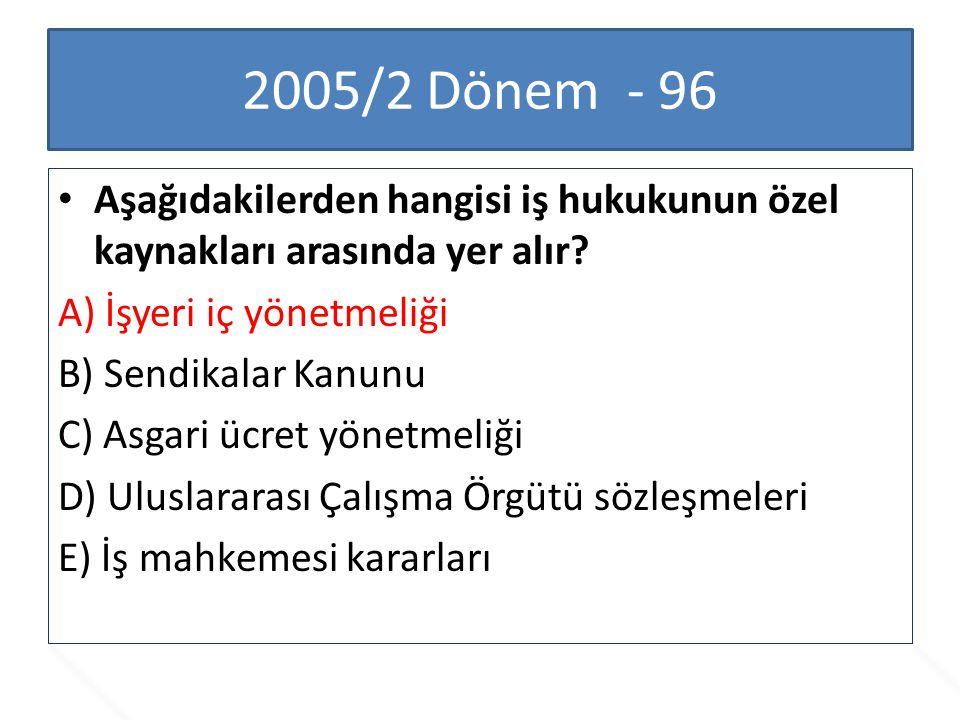 2005/2 Dönem - 96 Aşağıdakilerden hangisi iş hukukunun özel kaynakları arasında yer alır? A) İşyeri iç yönetmeliği B) Sendikalar Kanunu C) Asgari ücre