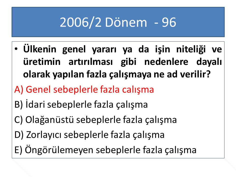2006/2 Dönem - 96 Ülkenin genel yararı ya da işin niteliği ve üretimin artırılması gibi nedenlere dayalı olarak yapılan fazla çalışmaya ne ad verilir?