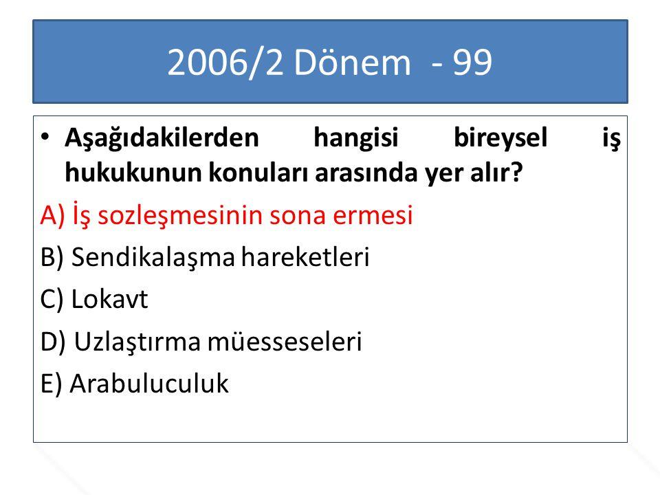 2006/2 Dönem - 99 Aşağıdakilerden hangisi bireysel iş hukukunun konuları arasında yer alır? A) İş sozleşmesinin sona ermesi B) Sendikalaşma hareketler