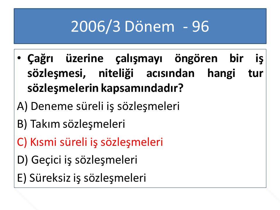 2006/3 Dönem - 96 Çağrı üzerine çalışmayı öngören bir iş sözleşmesi, niteliği acısından hangi tur sözleşmelerin kapsamındadır? A) Deneme süreli iş söz