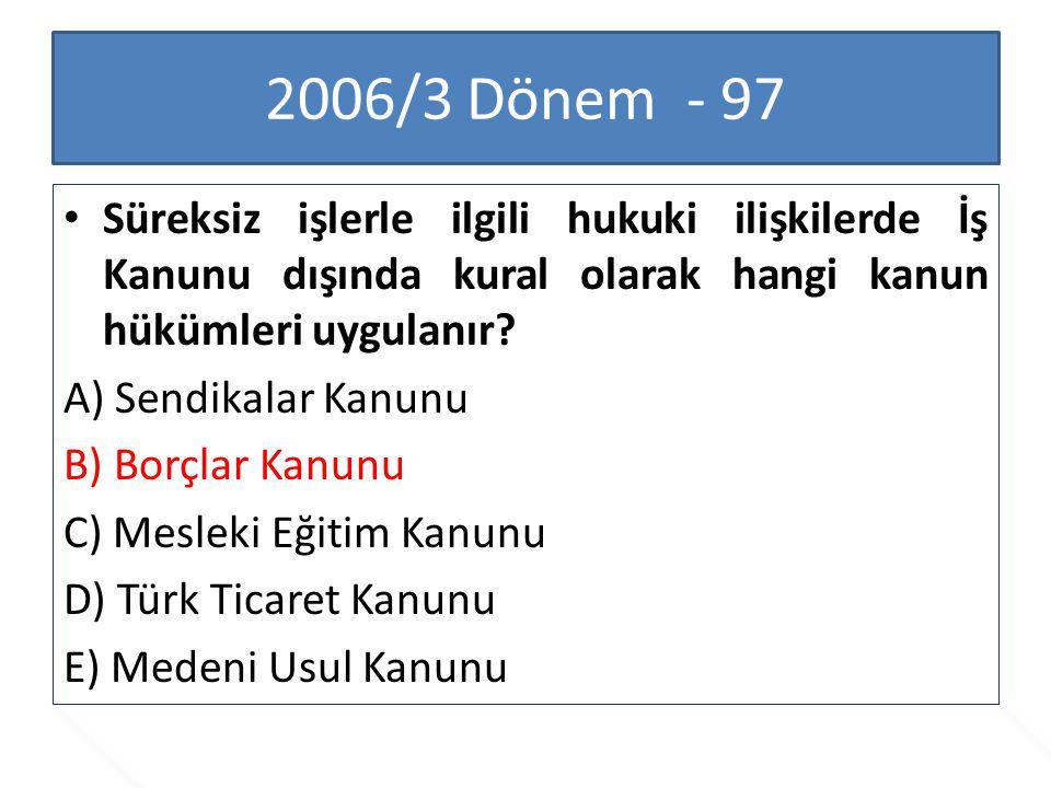 2006/3 Dönem - 97 Süreksiz işlerle ilgili hukuki ilişkilerde İş Kanunu dışında kural olarak hangi kanun hükümleri uygulanır? A) Sendikalar Kanunu B) B