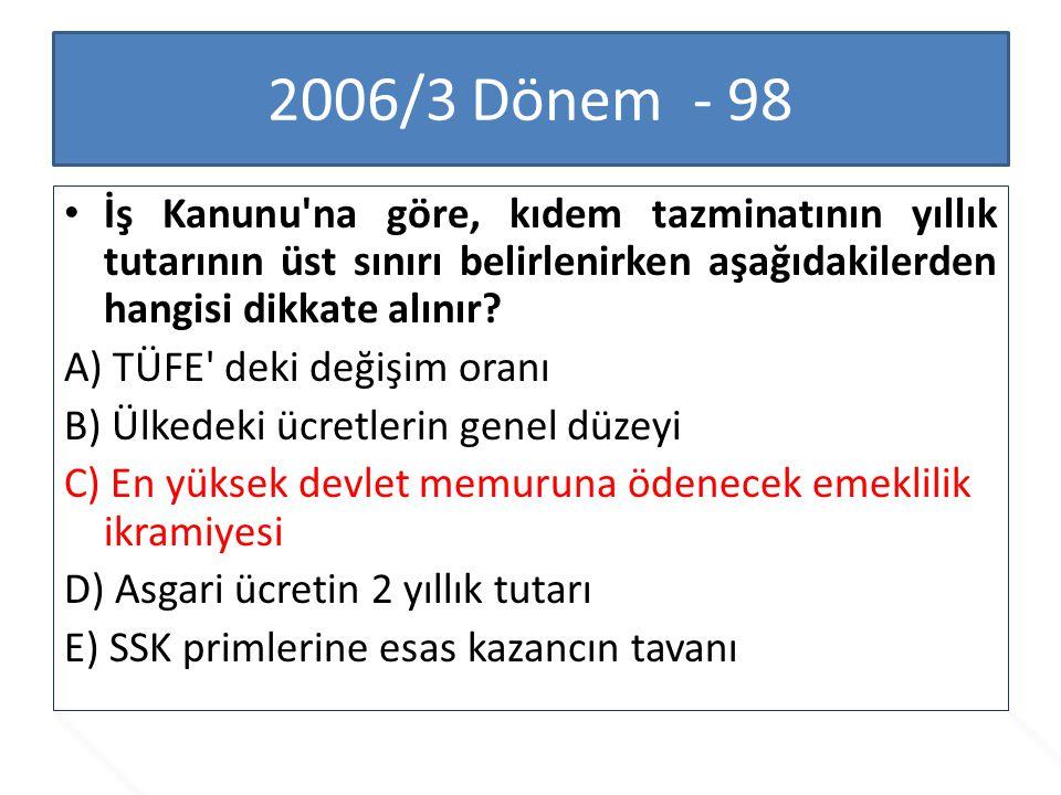 2006/3 Dönem - 98 İş Kanunu'na göre, kıdem tazminatının yıllık tutarının üst sınırı belirlenirken aşağıdakilerden hangisi dikkate alınır? A) TÜFE' dek