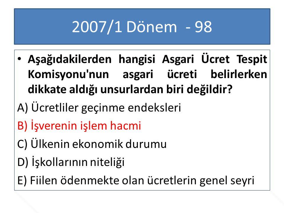 2007/1 Dönem - 98 Aşağıdakilerden hangisi Asgari Ücret Tespit Komisyonu'nun asgari ücreti belirlerken dikkate aldığı unsurlardan biri değildir? A) Ücr