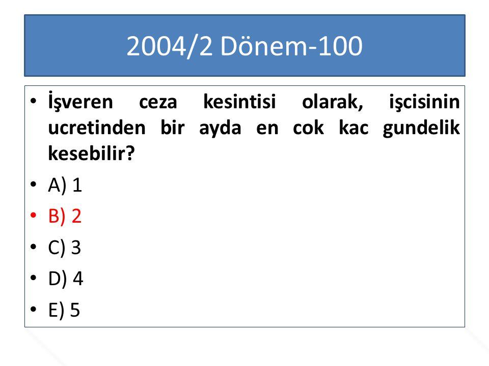 2004/2 Dönem-100 İşveren ceza kesintisi olarak, işcisinin ucretinden bir ayda en cok kac gundelik kesebilir? A) 1 B) 2 C) 3 D) 4 E) 5