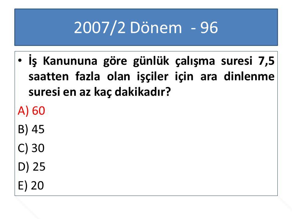 2007/2 Dönem - 96 İş Kanununa göre günlük çalışma suresi 7,5 saatten fazla olan işçiler için ara dinlenme suresi en az kaç dakikadır? A) 60 B) 45 C) 3