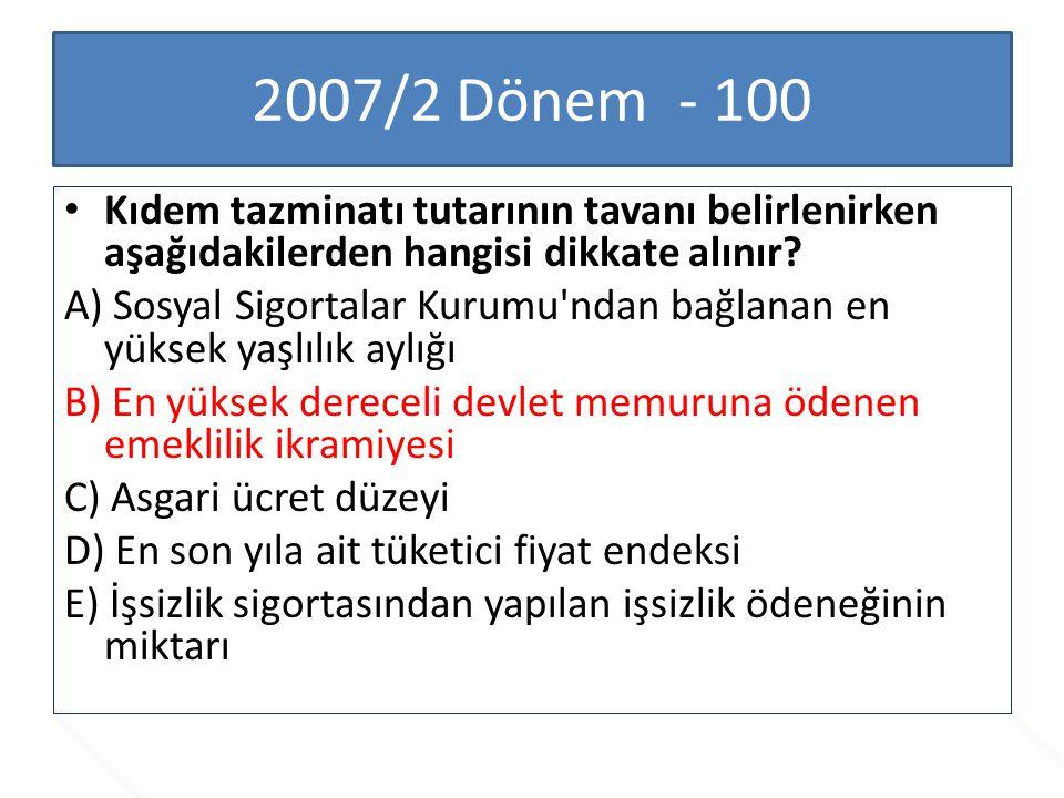 2007/2 Dönem - 100 Kıdem tazminatı tutarının tavanı belirlenirken aşağıdakilerden hangisi dikkate alınır? A) Sosyal Sigortalar Kurumu'ndan bağlanan en