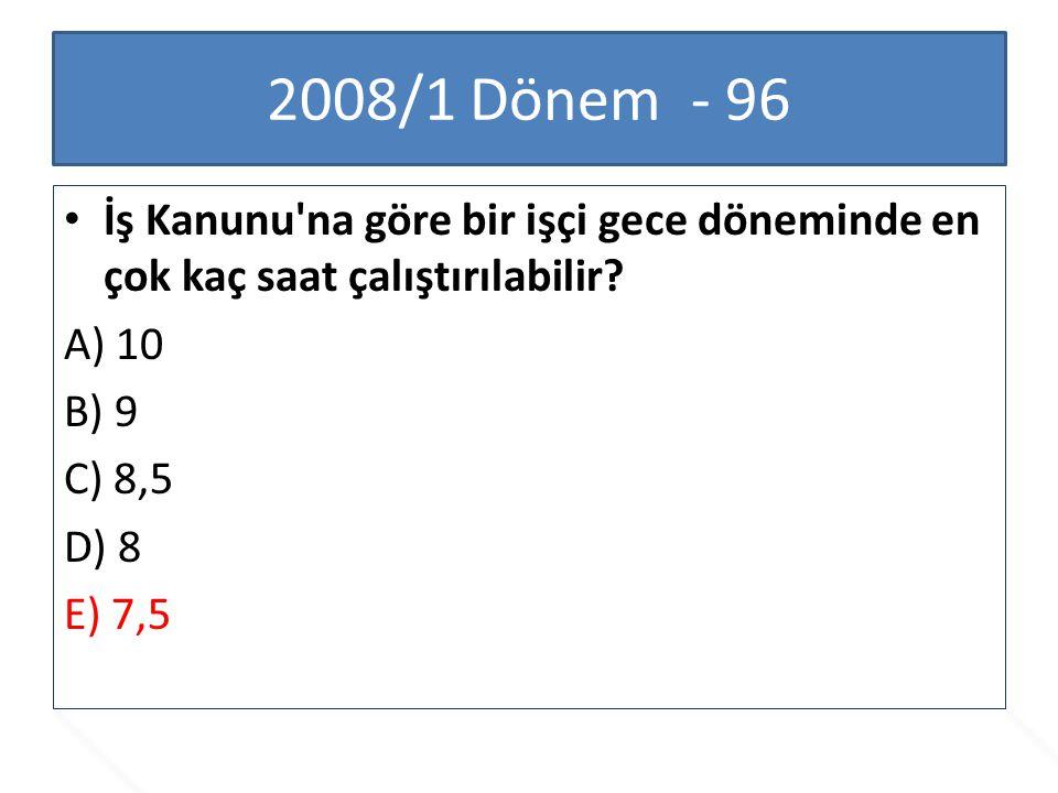 2008/1 Dönem - 96 İş Kanunu'na göre bir işçi gece döneminde en çok kaç saat çalıştırılabilir? A) 10 B) 9 C) 8,5 D) 8 E) 7,5