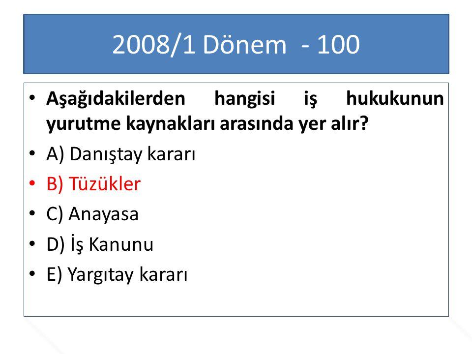 2008/1 Dönem - 100 Aşağıdakilerden hangisi iş hukukunun yurutme kaynakları arasında yer alır? A) Danıştay kararı B) Tüzükler C) Anayasa D) İş Kanunu E