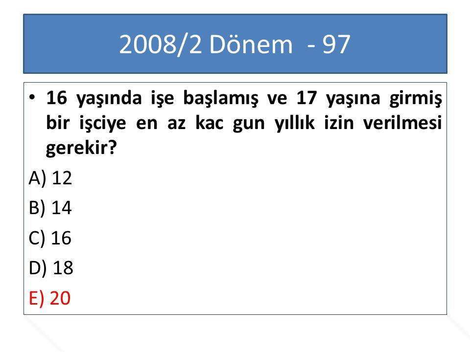 2008/2 Dönem - 97 16 yaşında işe başlamış ve 17 yaşına girmiş bir işciye en az kac gun yıllık izin verilmesi gerekir? A) 12 B) 14 C) 16 D) 18 E) 20