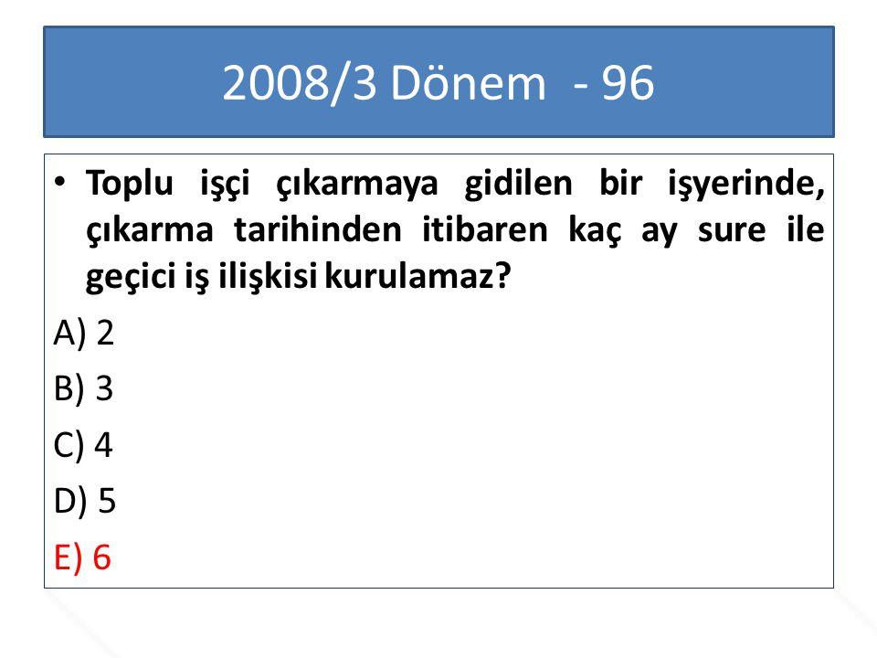 2008/3 Dönem - 96 Toplu işçi çıkarmaya gidilen bir işyerinde, çıkarma tarihinden itibaren kaç ay sure ile geçici iş ilişkisi kurulamaz? A) 2 B) 3 C) 4
