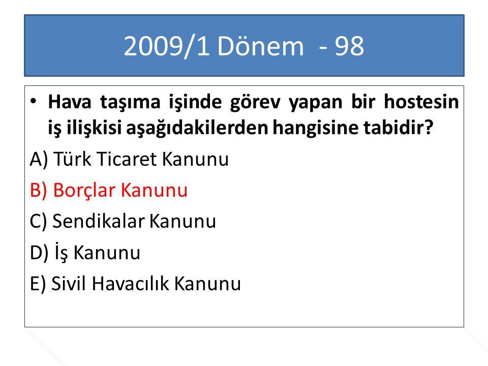 2009/1 Dönem - 98 Hava taşıma işinde görev yapan bir hostesin iş ilişkisi aşağıdakilerden hangisine tabidir? A) Türk Ticaret Kanunu B) Borçlar Kanunu